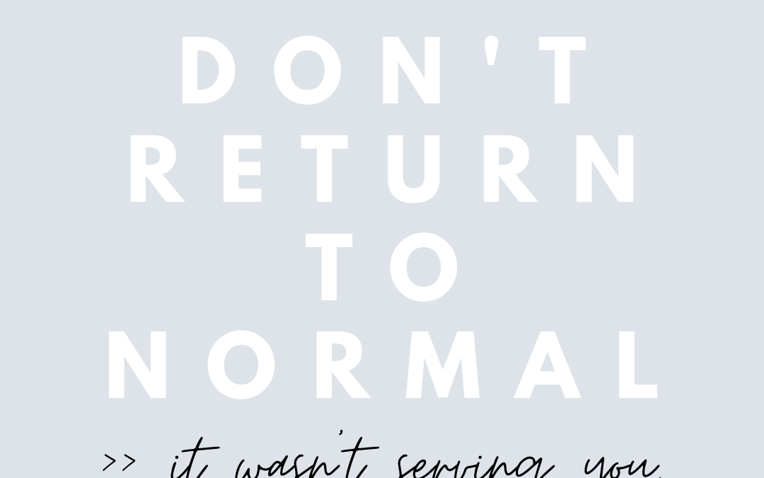 Don't return to normal (it wasn't serving you)
